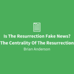 Is The Resurrection Fake News? | The Centrality Of The Resurrection