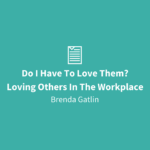 Do I Have To Love Them? | Loving Others In The Workplace