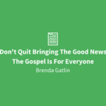 Don't Quit Bringing The Good News | The Gospel Is For Everyone