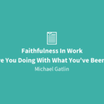 Faithfulness In Work | What Are You Doing With What You've Been Given?