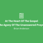 At The Heart Of The Gospel | The Agony Of The Unanswered Prayer