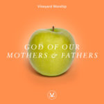Vineyard Worship Feature | God Of Our Mothers & Fathers